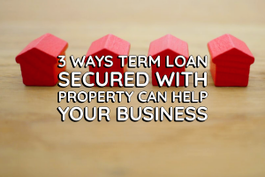3 Ways a Term Loan Secured with Property can Help Your Business (1)